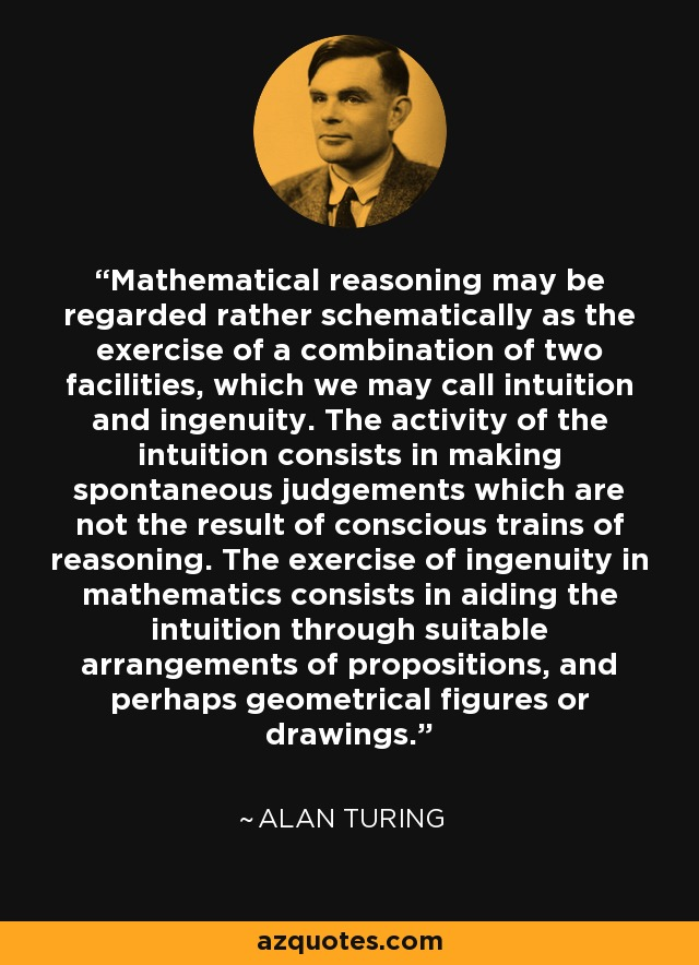 Mathematical reasoning may be regarded rather schematically as the exercise of a combination of two facilities, which we may call intuition and ingenuity. The activity of the intuition consists in making spontaneous judgements which are not the result of conscious trains of reasoning. The exercise of ingenuity in mathematics consists in aiding the intuition through suitable arrangements of propositions, and perhaps geometrical figures or drawings. - Alan Turing