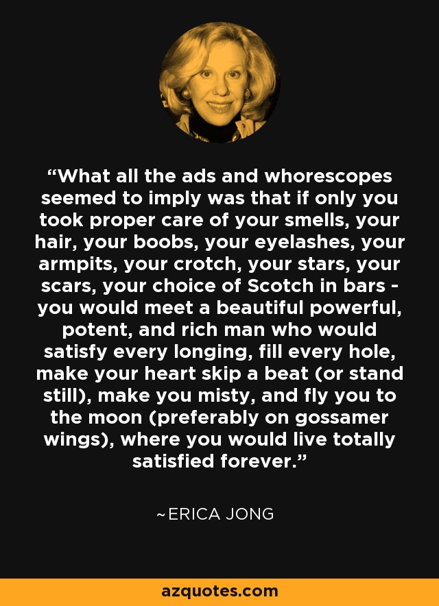 What all the ads and whorescopes seemed to imply was that if only you took proper care of your smells, your hair, your boobs, your eyelashes, your armpits, your crotch, your stars, your scars, your choice of Scotch in bars - you would meet a beautiful powerful, potent, and rich man who would satisfy every longing, fill every hole, make your heart skip a beat (or stand still), make you misty, and fly you to the moon (preferably on gossamer wings), where you would live totally satisfied forever. - Erica Jong