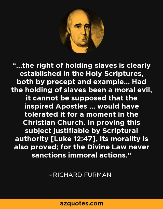 ...the right of holding slaves is clearly established in the Holy Scriptures, both by precept and example... Had the holding of slaves been a moral evil, it cannot be supposed that the inspired Apostles ... would have tolerated it for a moment in the Christian Church. In proving this subject justifiable by Scriptural authority [Luke 12:47], its morality is also proved; for the Divine Law never sanctions immoral actions. - Richard Furman