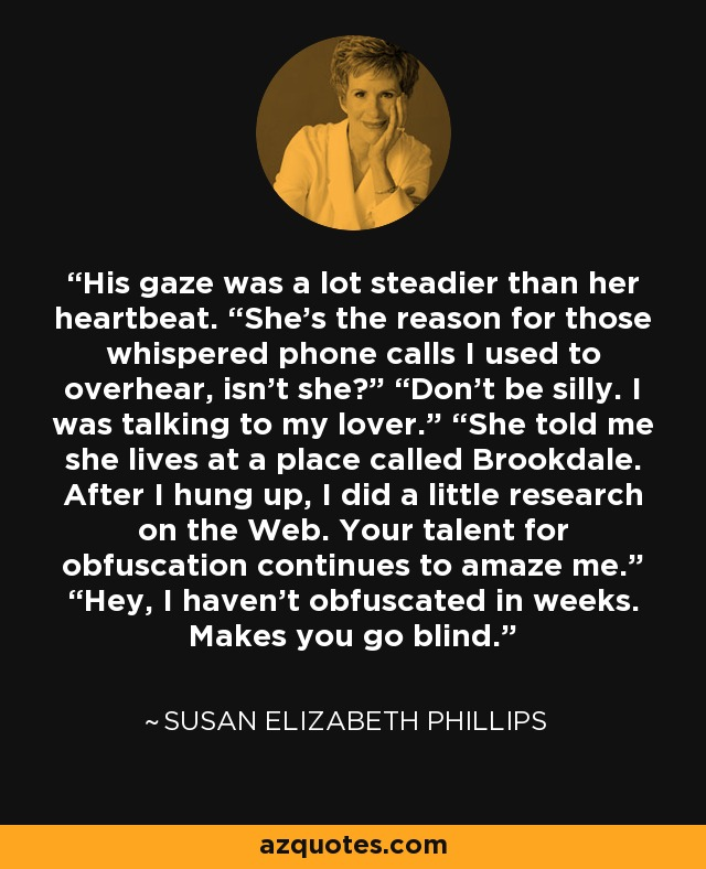 """His gaze was a lot steadier than her heartbeat. """"She's the reason for those whispered phone calls I used to overhear, isn't she?"""" """"Don't be silly. I was talking to my lover."""" """"She told me she lives at a place called Brookdale. After I hung up, I did a little research on the Web. Your talent for obfuscation continues to amaze me."""" """"Hey, I haven't obfuscated in weeks. Makes you go blind. - Susan Elizabeth Phillips"""