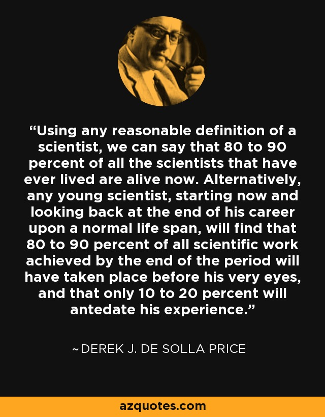 Using any reasonable definition of a scientist, we can say that 80 to 90 percent of all the scientists that have ever lived are alive now. Alternatively, any young scientist, starting now and looking back at the end of his career upon a normal life span, will find that 80 to 90 percent of all scientific work achieved by the end of the period will have taken place before his very eyes, and that only 10 to 20 percent will antedate his experience. - Derek J. de Solla Price