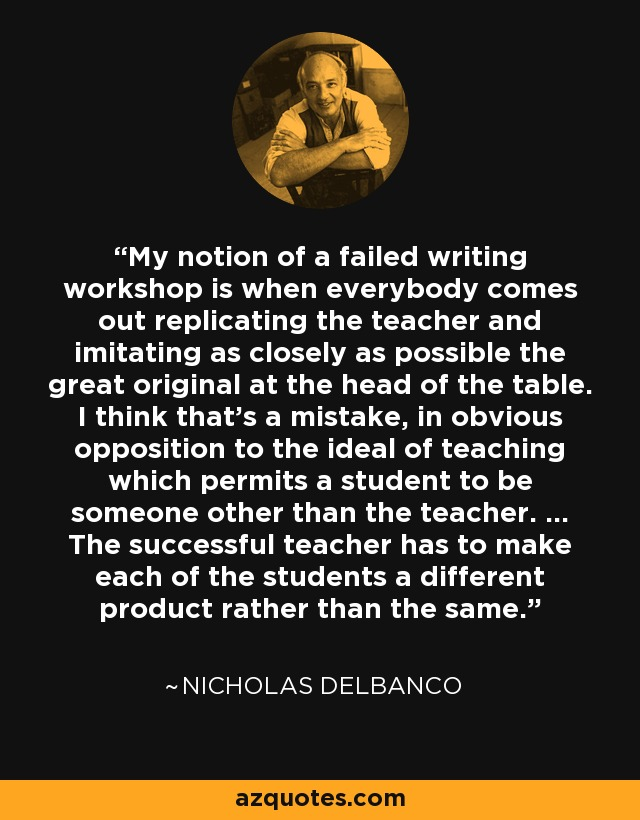 My notion of a failed writing workshop is when everybody comes out replicating the teacher and imitating as closely as possible the great original at the head of the table. I think that's a mistake, in obvious opposition to the ideal of teaching which permits a student to be someone other than the teacher. ... The successful teacher has to make each of the students a different product rather than the same. - Nicholas Delbanco