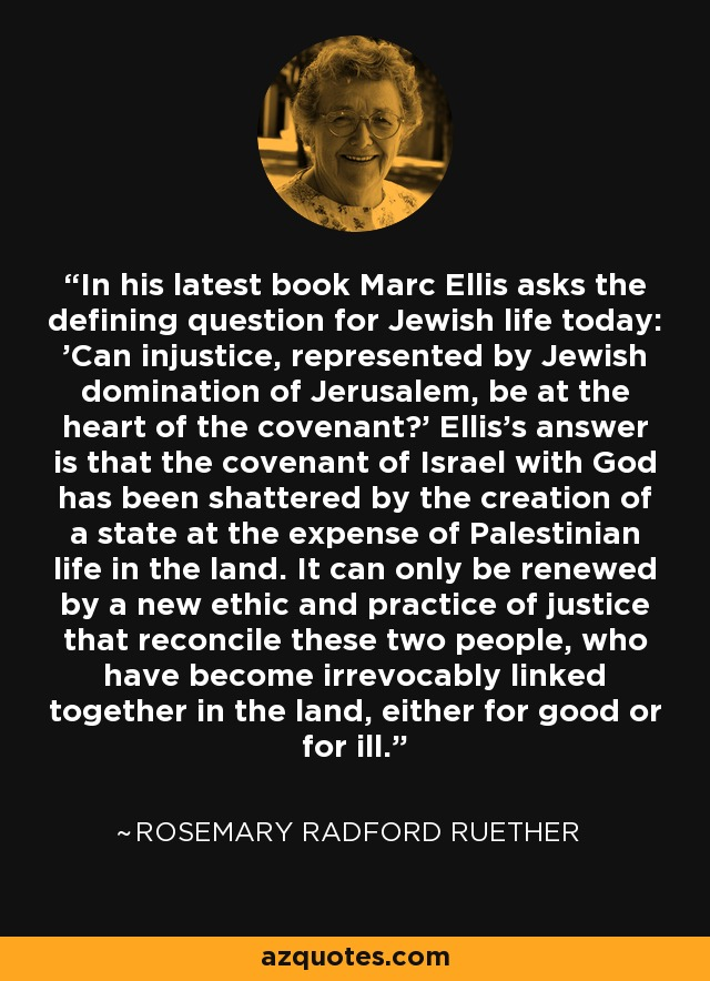 In his latest book Marc Ellis asks the defining question for Jewish life today: 'Can injustice, represented by Jewish domination of Jerusalem, be at the heart of the covenant?' Ellis's answer is that the covenant of Israel with God has been shattered by the creation of a state at the expense of Palestinian life in the land. It can only be renewed by a new ethic and practice of justice that reconcile these two people, who have become irrevocably linked together in the land, either for good or for ill. - Rosemary Radford Ruether