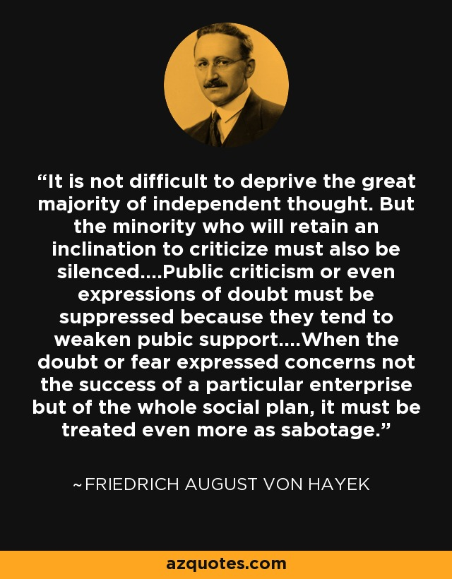 It is not difficult to deprive the great majority of independent thought. But the minority who will retain an inclination to criticize must also be silenced....Public criticism or even expressions of doubt must be suppressed because they tend to weaken pubic support....When the doubt or fear expressed concerns not the success of a particular enterprise but of the whole social plan, it must be treated even more as sabotage. - Friedrich August von Hayek
