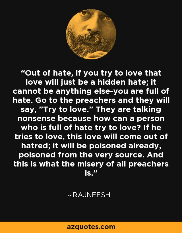 Out of hate, if you try to love that love will just be a hidden hate; it cannot be anything else-you are full of hate. Go to the preachers and they will say,
