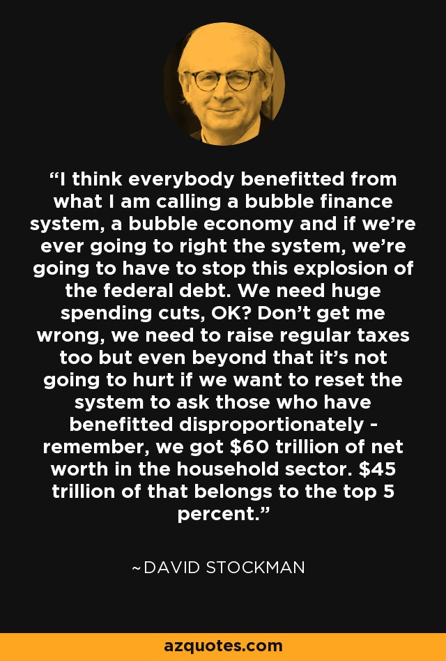 I think everybody benefitted from what I am calling a bubble finance system, a bubble economy and if we're ever going to right the system, we're going to have to stop this explosion of the federal debt. We need huge spending cuts, OK? Don't get me wrong, we need to raise regular taxes too but even beyond that it's not going to hurt if we want to reset the system to ask those who have benefitted disproportionately - remember, we got $60 trillion of net worth in the household sector. $45 trillion of that belongs to the top 5 percent. - David Stockman