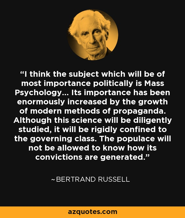 I think the subject which will be of most importance politically is Mass Psychology... Its importance has been enormously increased by the growth of modern methods of propaganda. Although this science will be diligently studied, it will be rigidly confined to the governing class. The populace will not be allowed to know how its convictions are generated. - Bertrand Russell