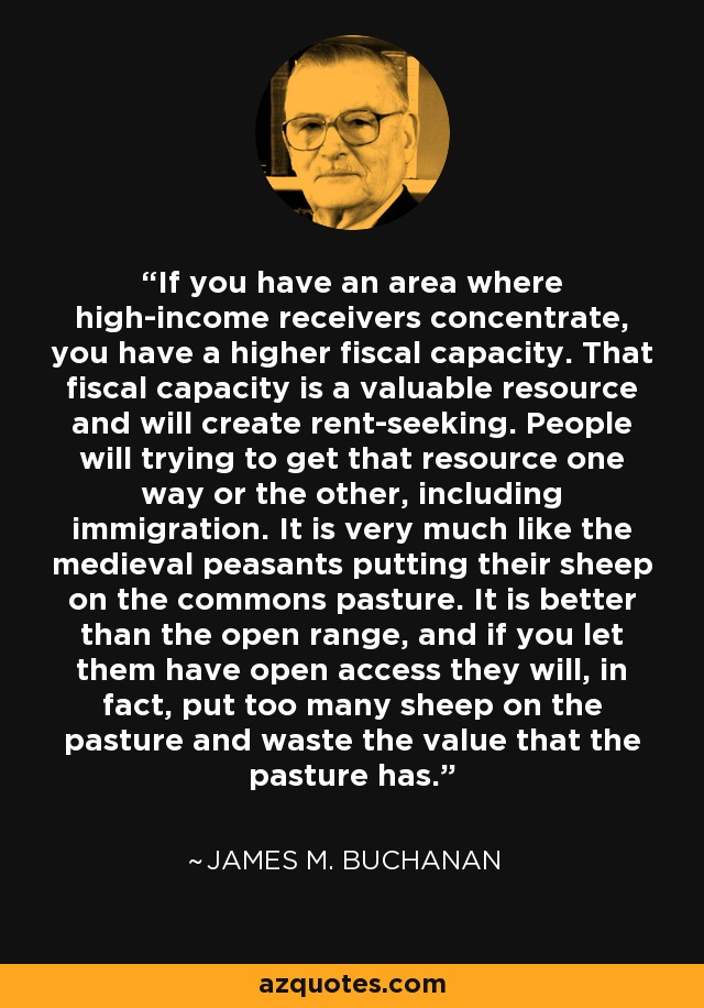 If you have an area where high-income receivers concentrate, you have a higher fiscal capacity. That fiscal capacity is a valuable resource and will create rent-seeking. People will trying to get that resource one way or the other, including immigration. It is very much like the medieval peasants putting their sheep on the commons pasture. It is better than the open range, and if you let them have open access they will, in fact, put too many sheep on the pasture and waste the value that the pasture has. - James M. Buchanan