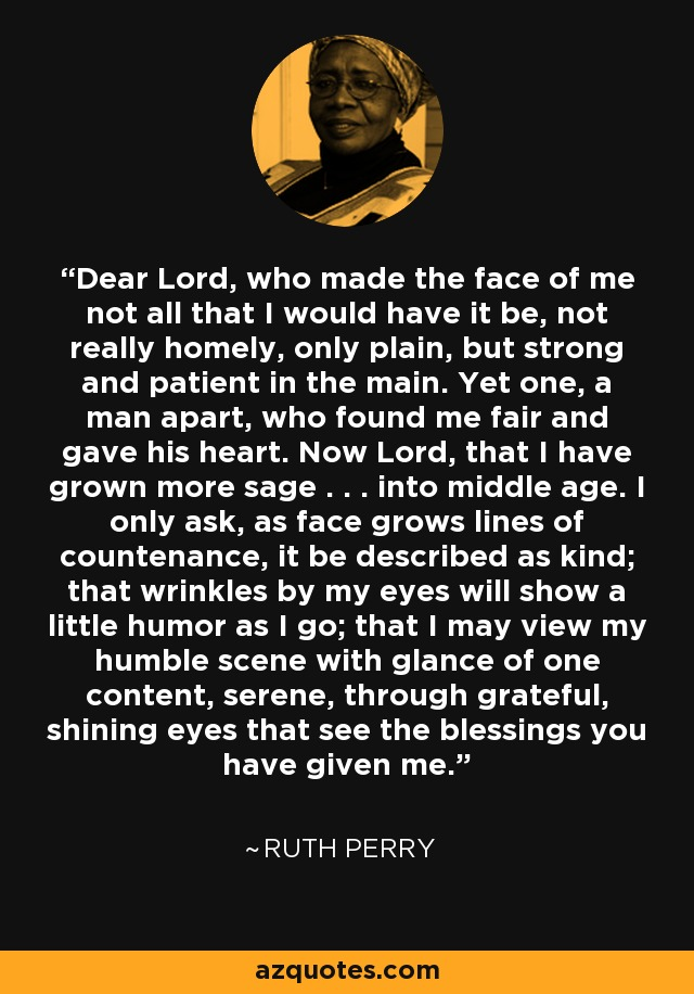 Dear Lord, who made the face of me not all that I would have it be, not really homely, only plain, but strong and patient in the main. Yet one, a man apart, who found me fair and gave his heart. Now Lord, that I have grown more sage . . . into middle age. I only ask, as face grows lines of countenance, it be described as kind; that wrinkles by my eyes will show a little humor as I go; that I may view my humble scene with glance of one content, serene, through grateful, shining eyes that see the blessings you have given me. - Ruth Perry