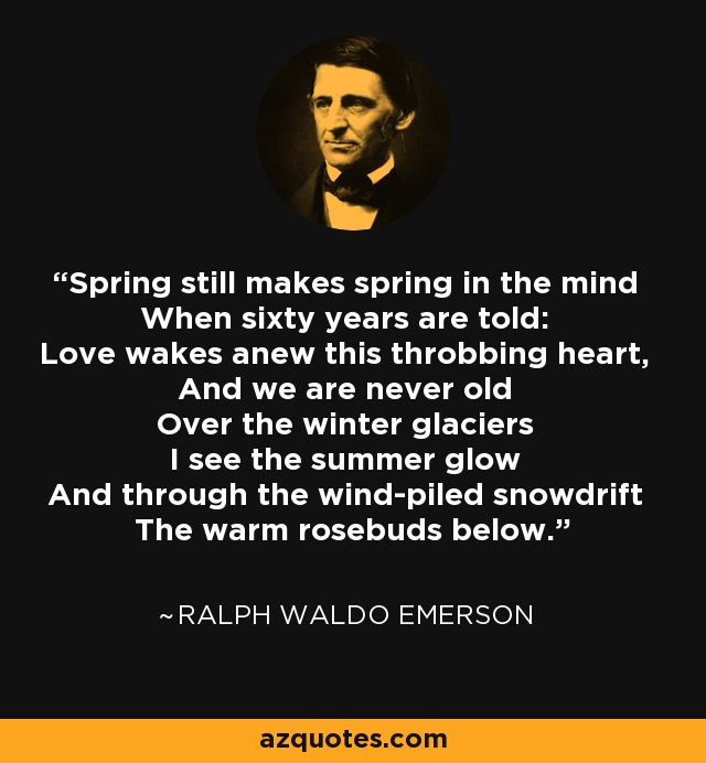 Spring still makes spring in the mind When sixty years are told: Love wakes anew this throbbing heart, And we are never old Over the winter glaciers I see the summer glow And through the wind-piled snowdrift The warm rosebuds below. - Ralph Waldo Emerson