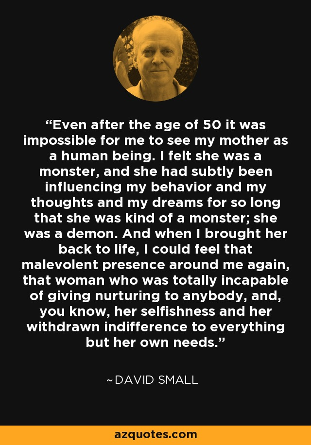 Even after the age of 50 it was impossible for me to see my mother as a human being. I felt she was a monster, and she had subtly been influencing my behavior and my thoughts and my dreams for so long that she was kind of a monster; she was a demon. And when I brought her back to life, I could feel that malevolent presence around me again, that woman who was totally incapable of giving nurturing to anybody, and, you know, her selfishness and her withdrawn indifference to everything but her own needs. - David Small