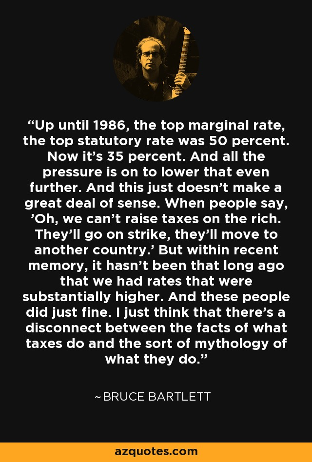 Up until 1986, the top marginal rate, the top statutory rate was 50 percent. Now it's 35 percent. And all the pressure is on to lower that even further. And this just doesn't make a great deal of sense. When people say, 'Oh, we can't raise taxes on the rich. They'll go on strike, they'll move to another country.' But within recent memory, it hasn't been that long ago that we had rates that were substantially higher. And these people did just fine. I just think that there's a disconnect between the facts of what taxes do and the sort of mythology of what they do. - Bruce Bartlett