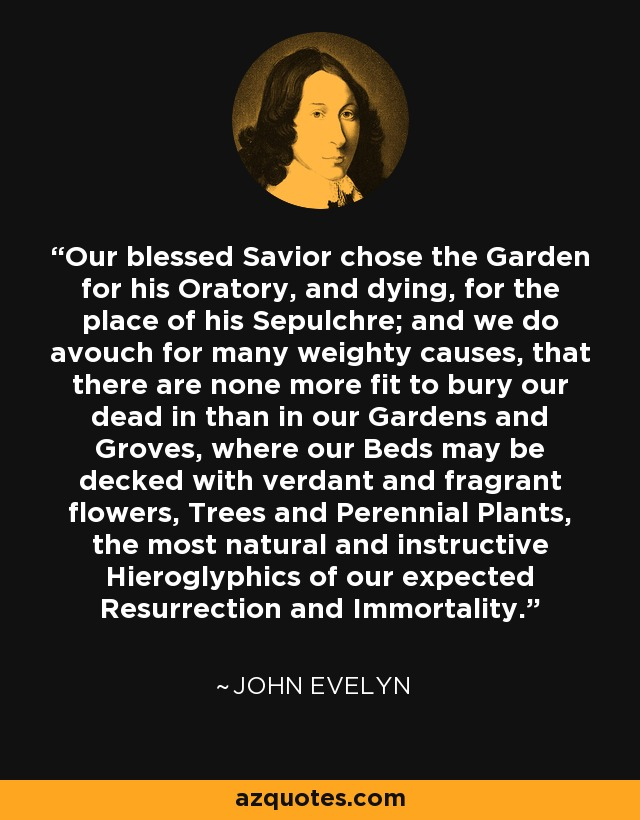 Our blessed Savior chose the Garden for his Oratory, and dying, for the place of his Sepulchre; and we do avouch for many weighty causes, that there are none more fit to bury our dead in than in our Gardens and Groves, where our Beds may be decked with verdant and fragrant flowers, Trees and Perennial Plants, the most natural and instructive Hieroglyphics of our expected Resurrection and Immortality. - John Evelyn