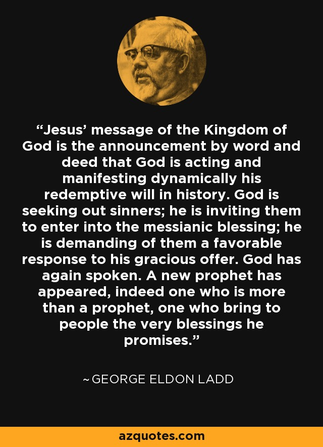 Jesus' message of the Kingdom of God is the announcement by word and deed that God is acting and manifesting dynamically his redemptive will in history. God is seeking out sinners; he is inviting them to enter into the messianic blessing; he is demanding of them a favorable response to his gracious offer. God has again spoken. A new prophet has appeared, indeed one who is more than a prophet, one who bring to people the very blessings he promises. - George Eldon Ladd