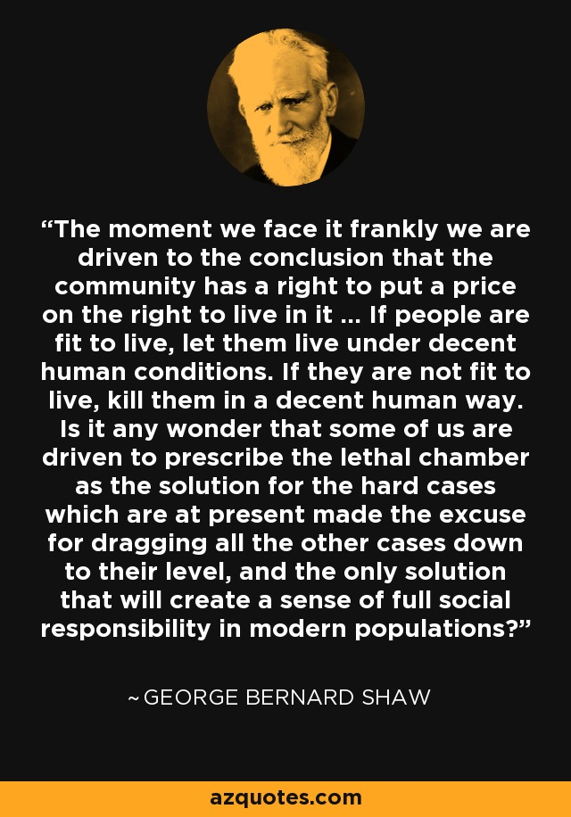 The moment we face it frankly we are driven to the conclusion that the community has a right to put a price on the right to live in it ... If people are fit to live, let them live under decent human conditions. If they are not fit to live, kill them in a decent human way. Is it any wonder that some of us are driven to prescribe the lethal chamber as the solution for the hard cases which are at present made the excuse for dragging all the other cases down to their level, and the only solution that will create a sense of full social responsibility in modern populations? - George Bernard Shaw