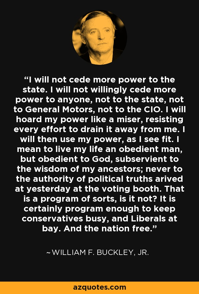 I will not cede more power to the state. I will not willingly cede more power to anyone, not to the state, not to General Motors, not to the CIO. I will hoard my power like a miser, resisting every effort to drain it away from me. I will then use my power, as I see fit. I mean to live my life an obedient man, but obedient to God, subservient to the wisdom of my ancestors; never to the authority of political truths arived at yesterday at the voting booth. That is a program of sorts, is it not? It is certainly program enough to keep conservatives busy, and Liberals at bay. And the nation free. - William F. Buckley, Jr.