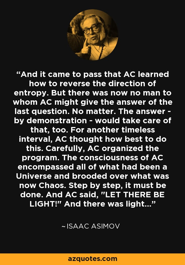 And it came to pass that AC learned how to reverse the direction of entropy. But there was now no man to whom AC might give the answer of the last question. No matter. The answer - by demonstration - would take care of that, too. For another timeless interval, AC thought how best to do this. Carefully, AC organized the program. The consciousness of AC encompassed all of what had been a Universe and brooded over what was now Chaos. Step by step, it must be done. And AC said,