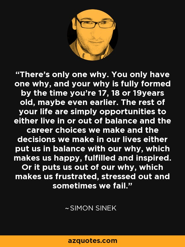 There's only one why. You only have one why, and your why is fully formed by the time you're 17, 18 or 19years old, maybe even earlier. The rest of your life are simply opportunities to either live in or out of balance and the career choices we make and the decisions we make in our lives either put us in balance with our why, which makes us happy, fulfilled and inspired. Or it puts us out of our why, which makes us frustrated, stressed out and sometimes we fail. - Simon Sinek