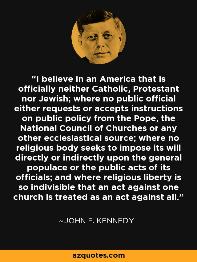 I believe in an America that is officially neither Catholic, Protestant nor Jewish; where no public official either requests or accepts instructions on public policy from the Pope, the National Council of Churches or any other ecclesiastical source; where no religious body seeks to impose its will directly or indirectly upon the general populace or the public acts of its officials; and where religious liberty is so indivisible that an act against one church is treated as an act against all. - John F. Kennedy