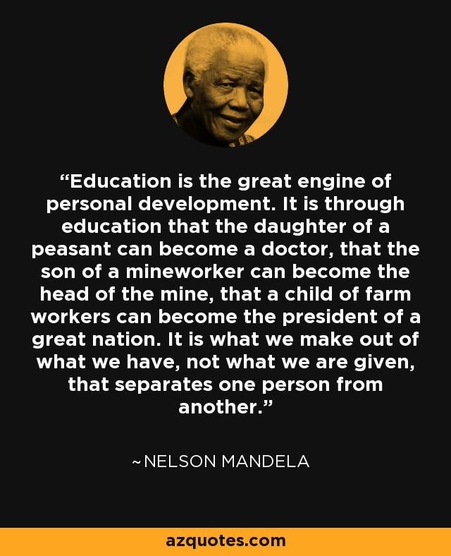 Education is the great engine of personal development. It is through education that the daughter of a peasant can become a doctor, that the son of a mineworker can become the head of the mine, that a child of farm workers can become the president of a great nation. It is what we make out of what we have, not what we are given, that separates one person from another. - Nelson Mandela