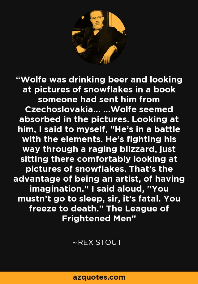 Wolfe was drinking beer and looking at pictures of snowflakes in a book someone had sent him from Czechoslovakia... ...Wolfe seemed absorbed in the pictures. Looking at him, I said to myself,
