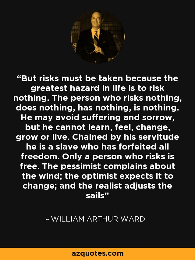 But risks must be taken because the greatest hazard in life is to risk nothing. The person who risks nothing, does nothing, has nothing, is nothing. He may avoid suffering and sorrow, but he cannot learn, feel, change, grow or live. Chained by his servitude he is a slave who has forfeited all freedom. Only a person who risks is free. The pessimist complains about the wind; the optimist expects it to change; and the realist adjusts the sails - William Arthur Ward