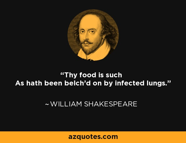 Thy food is such As hath been belch'd on by infected lungs. - William Shakespeare