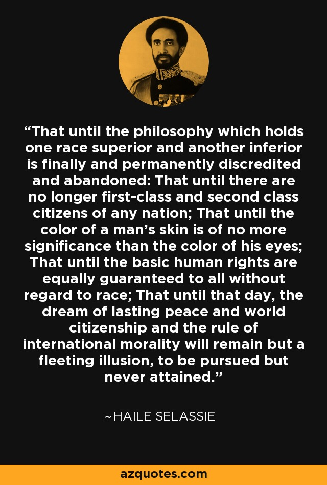 That until the philosophy which holds one race superior and another inferior is finally and permanently discredited and abandoned: That until there are no longer first-class and second class citizens of any nation; That until the color of a man's skin is of no more significance than the color of his eyes; That until the basic human rights are equally guaranteed to all without regard to race; That until that day, the dream of lasting peace and world citizenship and the rule of international morality will remain but a fleeting illusion, to be pursued but never attained. - Haile Selassie