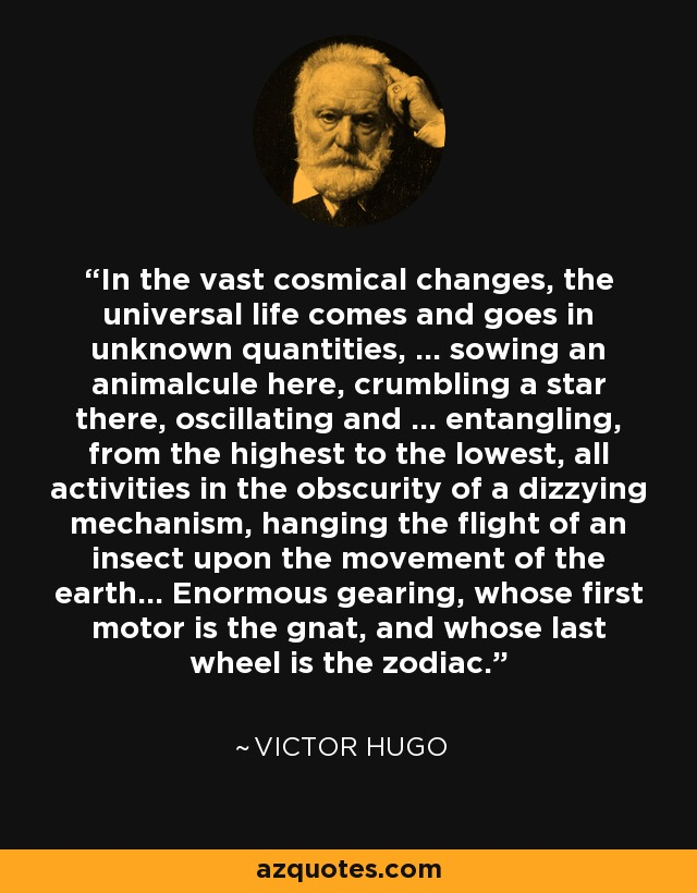 In the vast cosmical changes, the universal life comes and goes in unknown quantities, ... sowing an animalcule here, crumbling a star there, oscillating and ... entangling, from the highest to the lowest, all activities in the obscurity of a dizzying mechanism, hanging the flight of an insect upon the movement of the earth... Enormous gearing, whose first motor is the gnat, and whose last wheel is the zodiac. - Victor Hugo