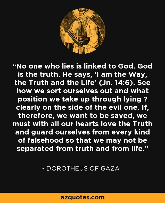 No one who lies is linked to God. God is the truth. He says, 'I am the Way, the Truth and the Life' (Jn. 14:6). See how we sort ourselves out and what position we take up through lying ? clearly on the side of the evil one. If, therefore, we want to be saved, we must with all our hearts love the Truth and guard ourselves from every kind of falsehood so that we may not be separated from truth and from life. - Dorotheus of Gaza