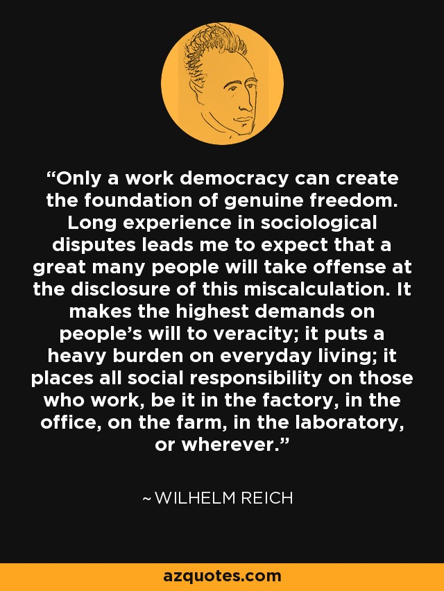 Only a work democracy can create the foundation of genuine freedom. Long experience in sociological disputes leads me to expect that a great many people will take offense at the disclosure of this miscalculation. It makes the highest demands on people's will to veracity; it puts a heavy burden on everyday living; it places all social responsibility on those who work, be it in the factory, in the office, on the farm, in the laboratory, or wherever. - Wilhelm Reich