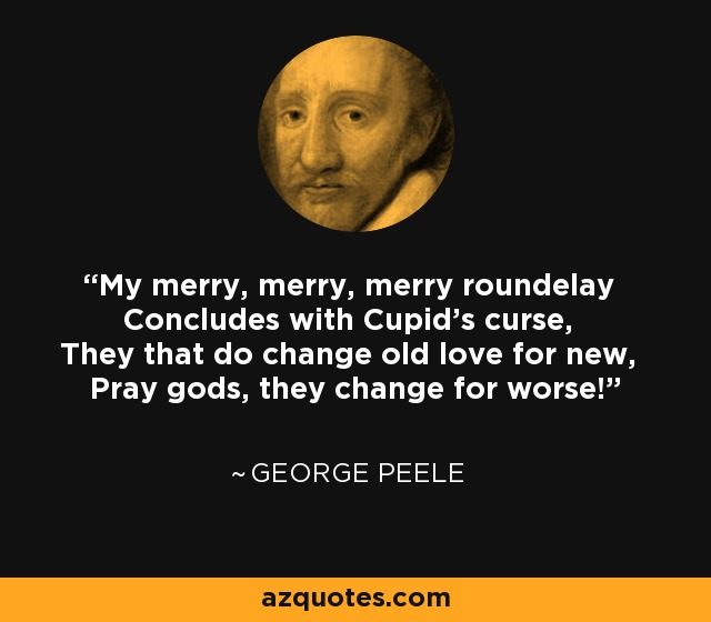 My merry, merry, merry roundelay Concludes with Cupid's curse, They that do change old love for new, Pray gods, they change for worse! - George Peele