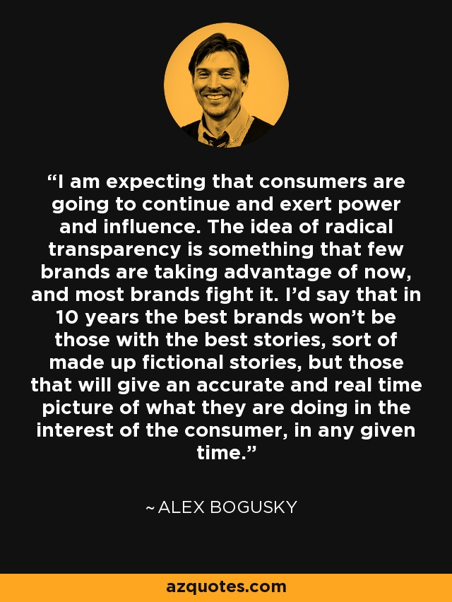 I am expecting that consumers are going to continue and exert power and influence. The idea of radical transparency is something that few brands are taking advantage of now, and most brands fight it. I'd say that in 10 years the best brands won't be those with the best stories, sort of made up fictional stories, but those that will give an accurate and real time picture of what they are doing in the interest of the consumer, in any given time. - Alex Bogusky
