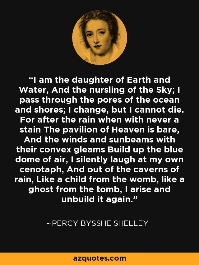 I am the daughter of Earth and Water, And the nursling of the Sky; I pass through the pores of the ocean and shores; I change, but I cannot die. For after the rain when with never a stain The pavilion of Heaven is bare, And the winds and sunbeams with their convex gleams Build up the blue dome of air, I silently laugh at my own cenotaph, And out of the caverns of rain, Like a child from the womb, like a ghost from the tomb, I arise and unbuild it again. - Percy Bysshe Shelley