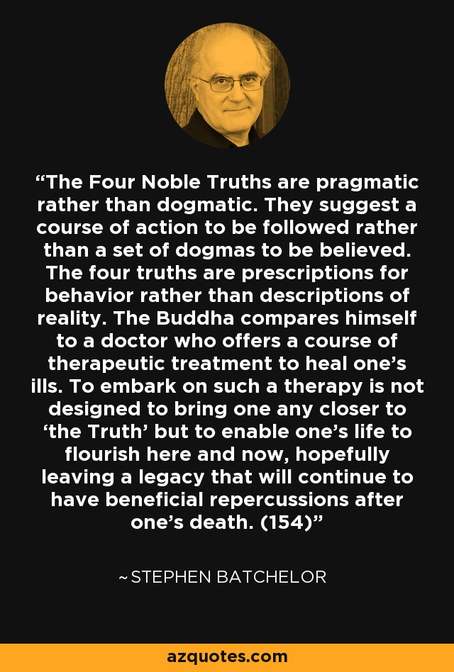 The Four Noble Truths are pragmatic rather than dogmatic. They suggest a course of action to be followed rather than a set of dogmas to be believed. The four truths are prescriptions for behavior rather than descriptions of reality. The Buddha compares himself to a doctor who offers a course of therapeutic treatment to heal one's ills. To embark on such a therapy is not designed to bring one any closer to 'the Truth' but to enable one's life to flourish here and now, hopefully leaving a legacy that will continue to have beneficial repercussions after one's death. (154) - Stephen Batchelor
