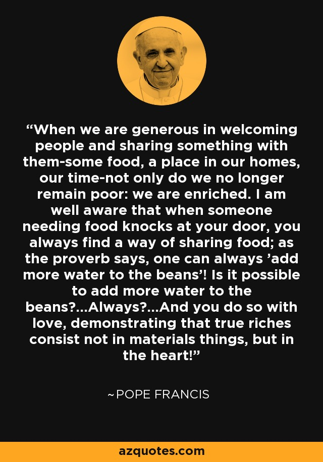 When we are generous in welcoming people and sharing something with them-some food, a place in our homes, our time-not only do we no longer remain poor: we are enriched. I am well aware that when someone needing food knocks at your door, you always find a way of sharing food; as the proverb says, one can always 'add more water to the beans'! Is it possible to add more water to the beans?...Always?...And you do so with love, demonstrating that true riches consist not in materials things, but in the heart! - Pope Francis
