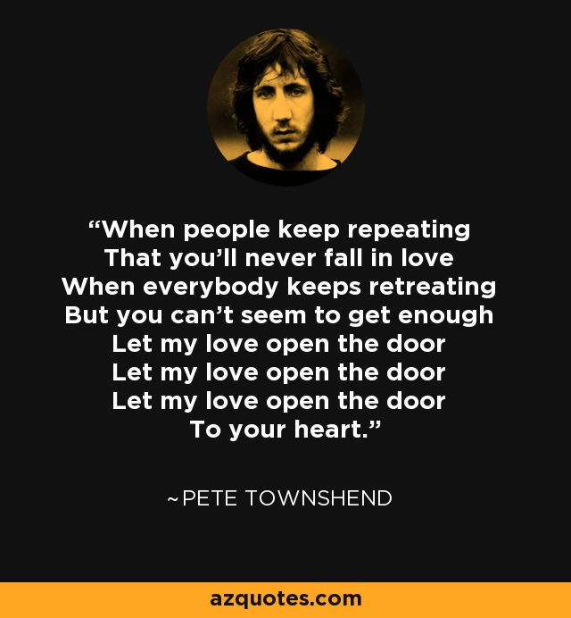 When people keep repeating That you'll never fall in love When everybody keeps retreating But you can't seem to get enough Let my love open the door Let my love open the door Let my love open the door To your heart. - Pete Townshend