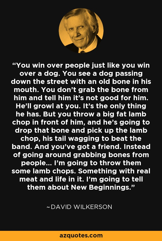 You win over people just like you win over a dog. You see a dog passing down the street with an old bone in his mouth. You don't grab the bone from him and tell him it's not good for him. He'll growl at you. It's the only thing he has. But you throw a big fat lamb chop in front of him, and he's going to drop that bone and pick up the lamb chop, his tail wagging to beat the band. And you've got a friend. Instead of going around grabbing bones from people... I'm going to throw them some lamb chops. Something with real meat and life in it. I'm going to tell them about New Beginnings. - David Wilkerson