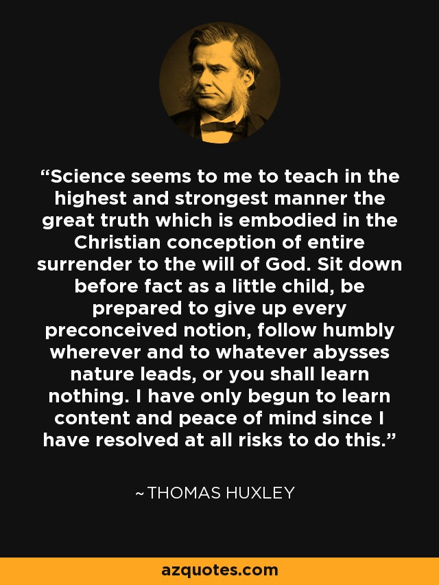 Science seems to me to teach in the highest and strongest manner the great truth which is embodied in the Christian conception of entire surrender to the will of God. Sit down before fact as a little child, be prepared to give up every preconceived notion, follow humbly wherever and to whatever abysses nature leads, or you shall learn nothing. I have only begun to learn content and peace of mind since I have resolved at all risks to do this. - Thomas Huxley
