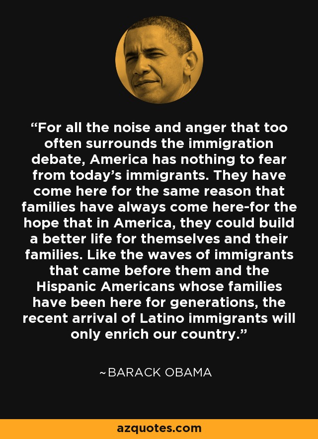 For all the noise and anger that too often surrounds the immigration debate, America has nothing to fear from today's immigrants. They have come here for the same reason that families have always come here-for the hope that in America, they could build a better life for themselves and their families. Like the waves of immigrants that came before them and the Hispanic Americans whose families have been here for generations, the recent arrival of Latino immigrants will only enrich our country. - Barack Obama