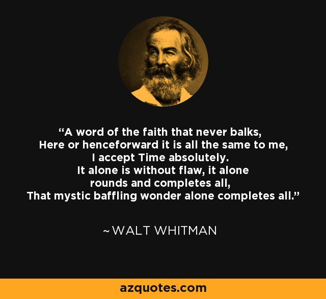 A word of the faith that never balks, Here or henceforward it is all the same to me, I accept Time absolutely. It alone is without flaw, it alone rounds and completes all, That mystic baffling wonder alone completes all. - Walt Whitman