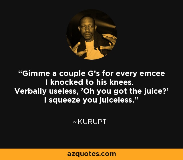 Gimme a couple G's for every emcee I knocked to his knees. Verbally useless, 'Oh you got the juice?' I squeeze you juiceless. - Kurupt
