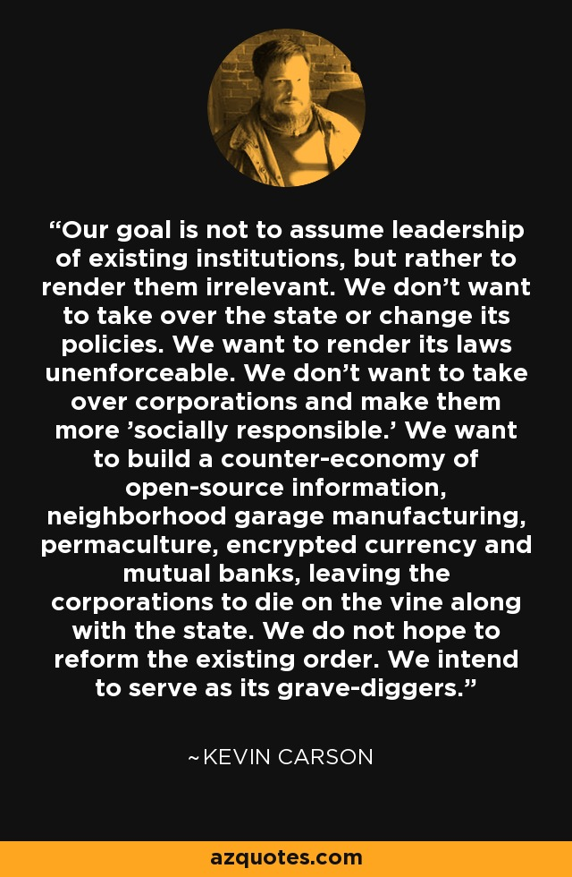 Our goal is not to assume leadership of existing institutions, but rather to render them irrelevant. We don't want to take over the state or change its policies. We want to render its laws unenforceable. We don't want to take over corporations and make them more 'socially responsible.' We want to build a counter-economy of open-source information, neighborhood garage manufacturing, permaculture, encrypted currency and mutual banks, leaving the corporations to die on the vine along with the state. We do not hope to reform the existing order. We intend to serve as its grave-diggers. - Kevin Carson
