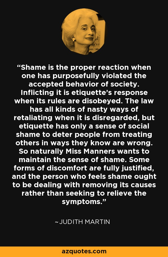 Shame is the proper reaction when one has purposefully violated the accepted behavior of society. Inflicting it is etiquette's response when its rules are disobeyed. The law has all kinds of nasty ways of retaliating when it is disregarded, but etiquette has only a sense of social shame to deter people from treating others in ways they know are wrong. So naturally Miss Manners wants to maintain the sense of shame. Some forms of discomfort are fully justified, and the person who feels shame ought to be dealing with removing its causes rather than seeking to relieve the symptoms. - Judith Martin