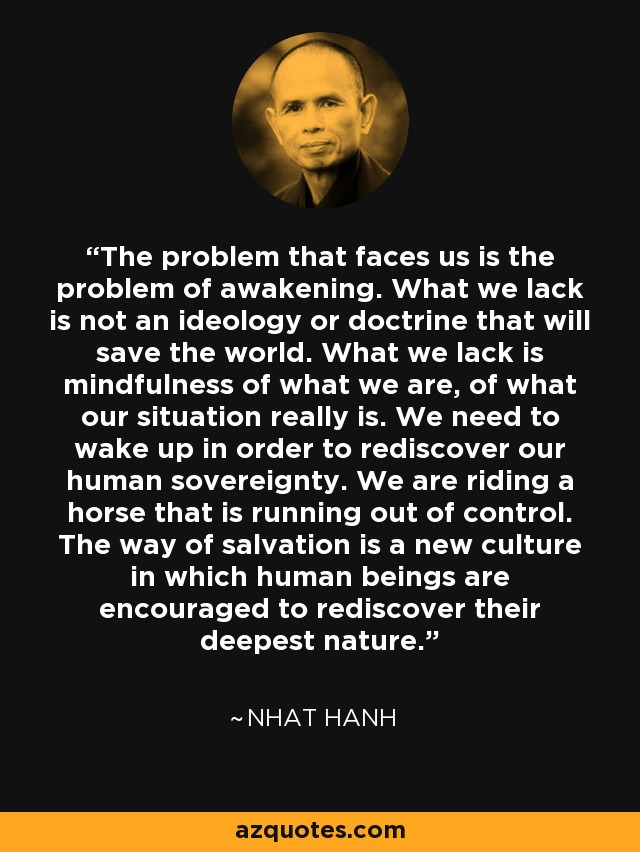 The problem that faces us is the problem of awakening. What we lack is not an ideology or doctrine that will save the world. What we lack is mindfulness of what we are, of what our situation really is. We need to wake up in order to rediscover our human sovereignty. We are riding a horse that is running out of control. The way of salvation is a new culture in which human beings are encouraged to rediscover their deepest nature. - Nhat Hanh