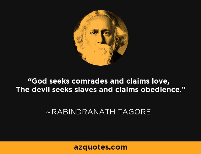 God seeks comrades and claims love, The devil seeks slaves and claims obedience. - Rabindranath Tagore