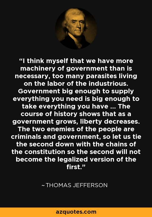 I think myself that we have more machinery of government than is necessary, too many parasites living on the labor of the industrious. Government big enough to supply everything you need is big enough to take everything you have ... The course of history shows that as a government grows, liberty decreases. The two enemies of the people are criminals and government, so let us tie the second down with the chains of the constitution so the second will not become the legalized version of the first. - Thomas Jefferson