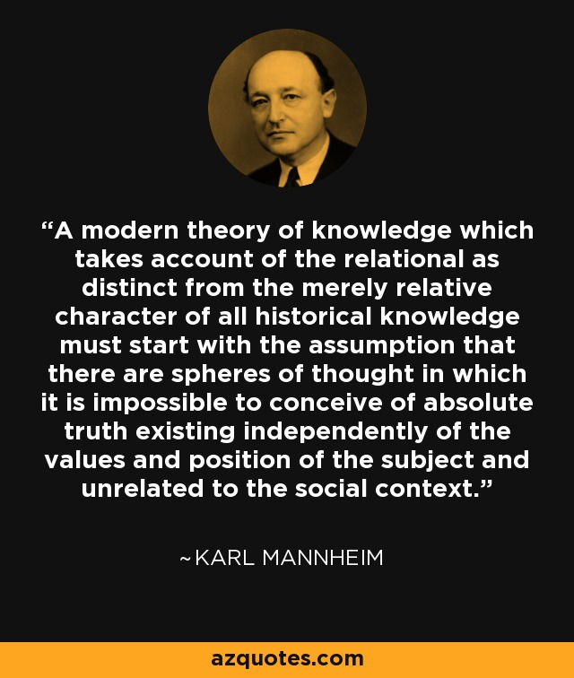 A modern theory of knowledge which takes account of the relational as distinct from the merely relative character of all historical knowledge must start with the assumption that there are spheres of thought in which it is impossible to conceive of absolute truth existing independently of the values and position of the subject and unrelated to the social context. - Karl Mannheim