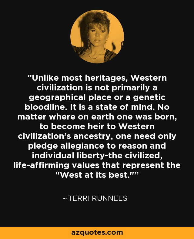 Unlike most heritages, Western civilization is not primarily a geographical place or a genetic bloodline. It is a state of mind. No matter where on earth one was born, to become heir to Western civilization's ancestry, one need only pledge allegiance to reason and individual liberty-the civilized, life-affirming values that represent the