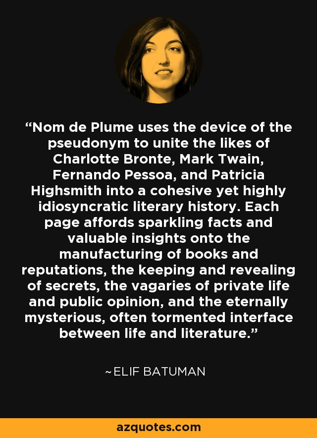 Nom de Plume uses the device of the pseudonym to unite the likes of Charlotte Bronte, Mark Twain, Fernando Pessoa, and Patricia Highsmith into a cohesive yet highly idiosyncratic literary history. Each page affords sparkling facts and valuable insights onto the manufacturing of books and reputations, the keeping and revealing of secrets, the vagaries of private life and public opinion, and the eternally mysterious, often tormented interface between life and literature. - Elif Batuman